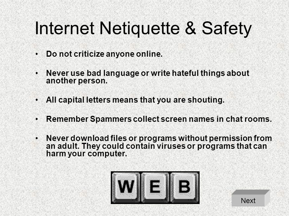 Internet Netiquette & Safety Do not criticize anyone online. Never use bad language or write hateful things about another person. All capital letters