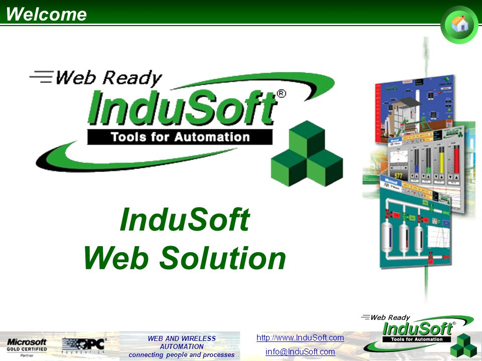 WEB AND WIRELESS AUTOMATION connecting people and processes http://www.InduSoft.com info@InduSoft.com Web Solution – Dynamic, Real-Time Web Pages InduSoft Application Multiplatform Servers and Web Thin Clients (WinNT/2K/XP and WinCE) High-performance data communication (send/receive data by events or change of values) Web Browser (Internet Explorer)