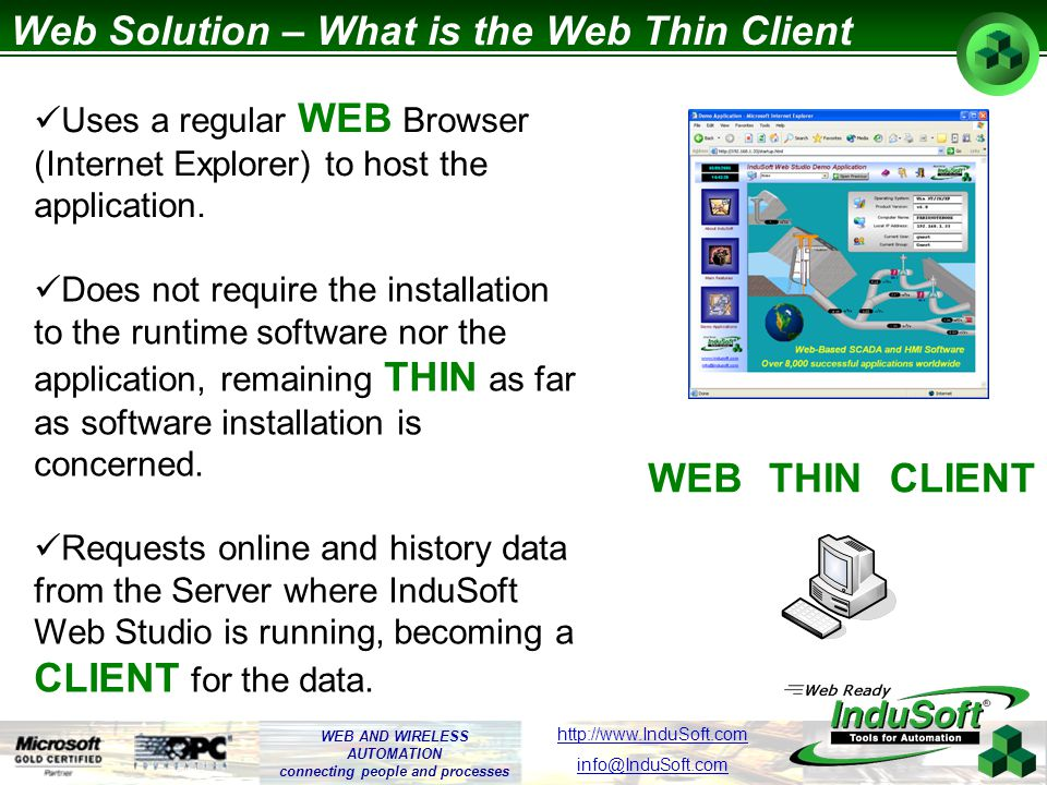 WEB AND WIRELESS AUTOMATION connecting people and processes http://www.InduSoft.com info@InduSoft.com Web Solution – Physical Layer InduSoft Web Studio Application Execution Web Server Internet (ISP) Internet Intranet Dial-Up
