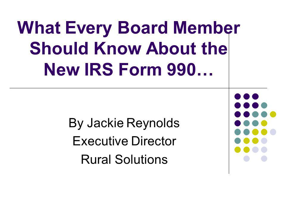 What Every Board Member Should Know About the New IRS Form 990… By Jackie Reynolds Executive Director Rural Solutions