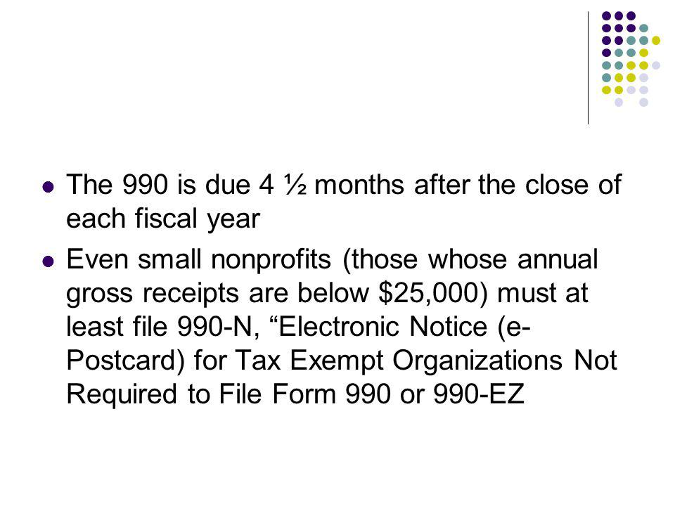 The 990 is due 4 ½ months after the close of each fiscal year Even small nonprofits (those whose annual gross receipts are below $25,000) must at leas