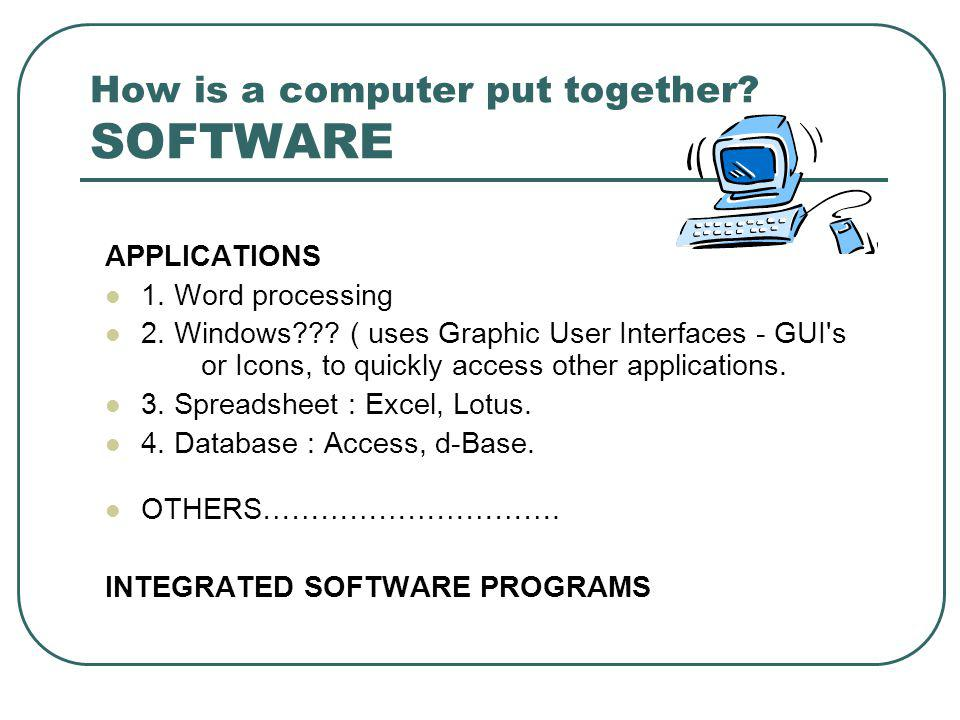 How is a computer put together. SOFTWARE APPLICATIONS 1.