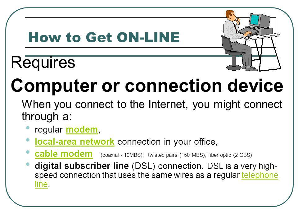 How to Get ON-LINE Requires Computer or connection device When you connect to the Internet, you might connect through a: regular modem,modem local-area network connection in your office, local-area network cable modem (coaxial - 10MBS); twisted pairs (150 MBS); fiber optic (2 GBS) cable modem digital subscriber line (DSL) connection.