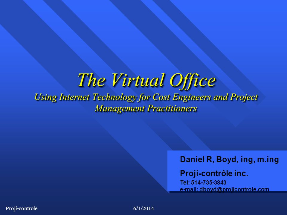 Proji-controle6/1/2014 The Virtual Office Using Internet Technology for Cost Engineers and Project Management Practitioners Daniel R, Boyd, ing, m.ing Proji-contrôle inc.