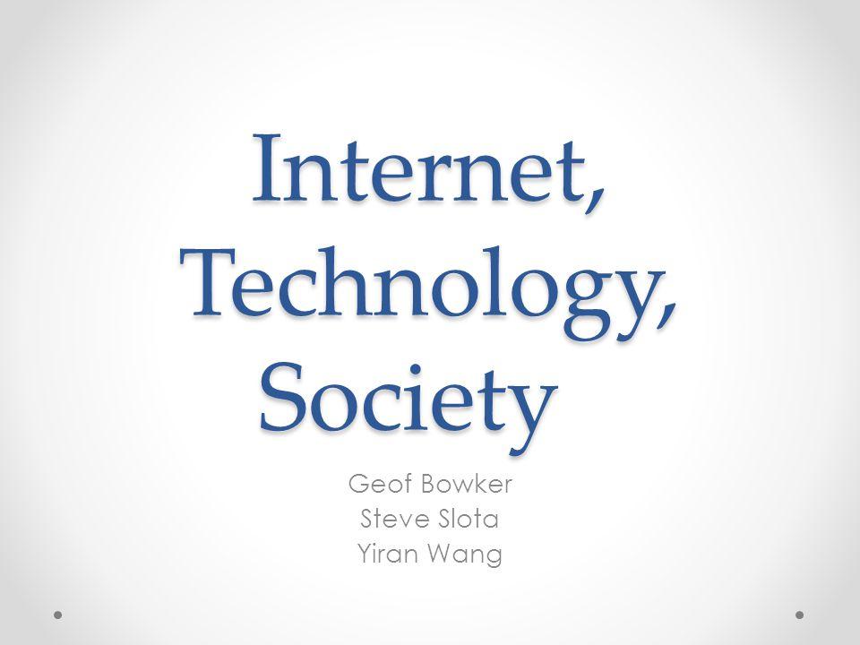 Internet, Technology, Society Geof Bowker Steve Slota Yiran Wang