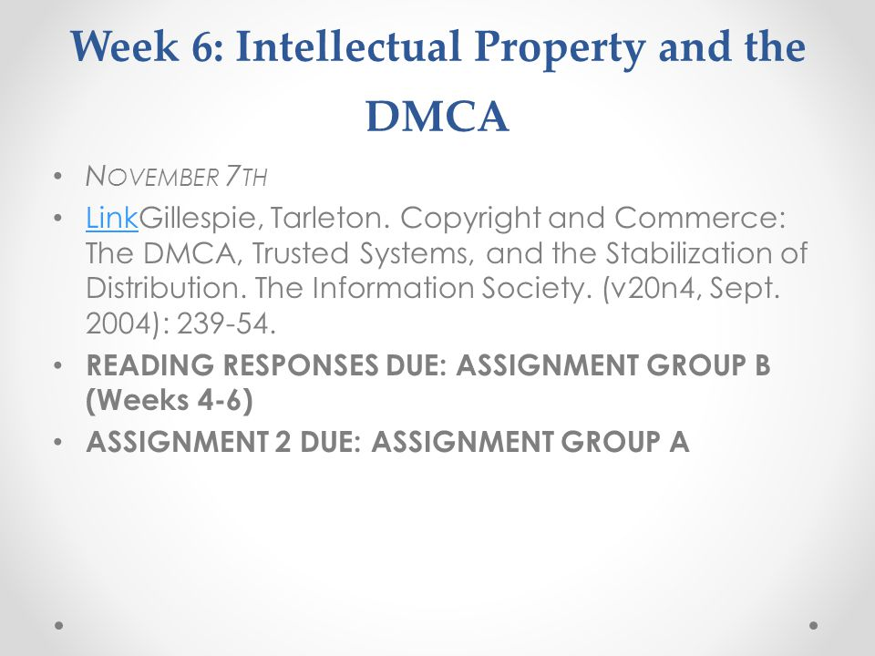 Week 6: Intellectual Property and the DMCA N OVEMBER 7 TH LinkGillespie, Tarleton. Copyright and Commerce: The DMCA, Trusted Systems, and the Stabiliz