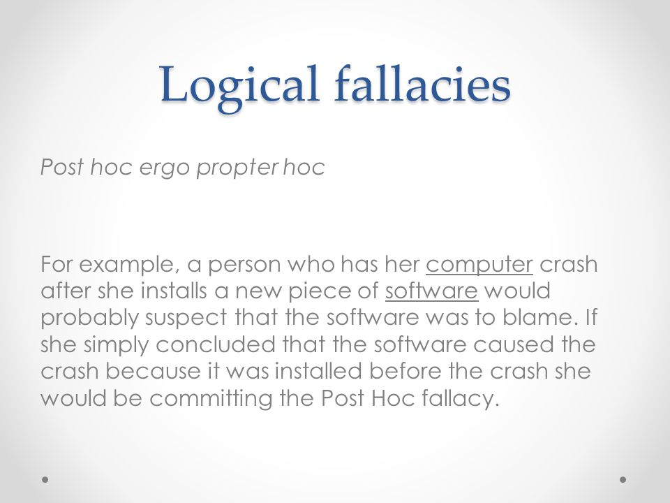 Logical fallacies Post hoc ergo propter hoc For example, a person who has her computer crash after she installs a new piece of software would probably suspect that the software was to blame.
