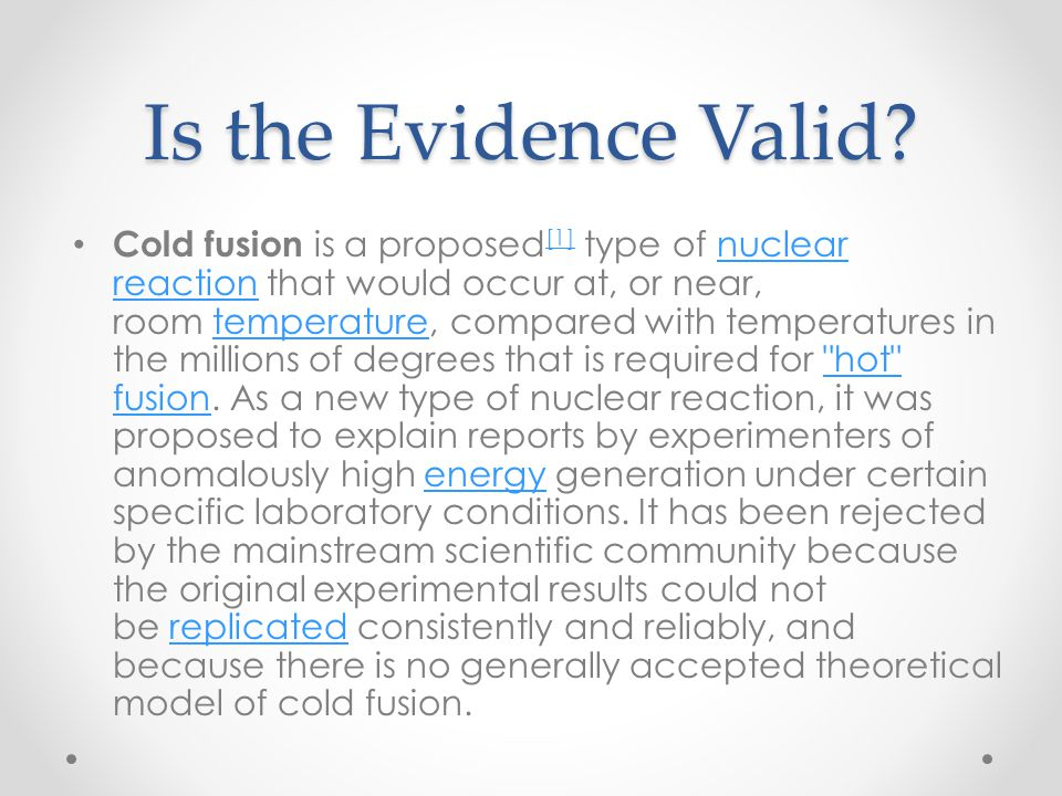 Is the Evidence Valid? Cold fusion is a proposed [1] type of nuclear reaction that would occur at, or near, room temperature, compared with temperatur