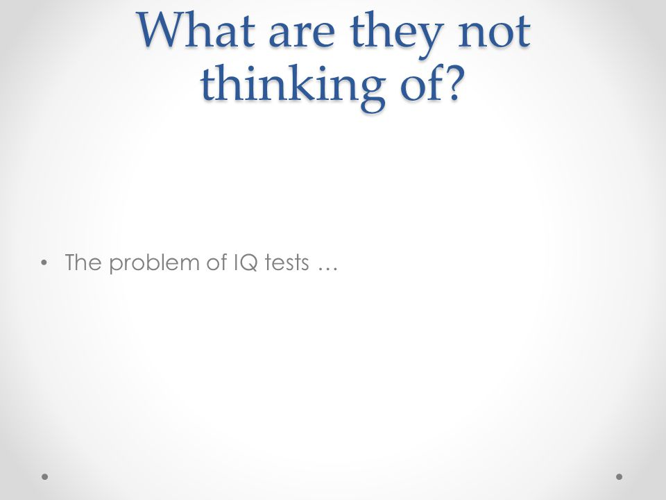 What are they not thinking of? The problem of IQ tests …