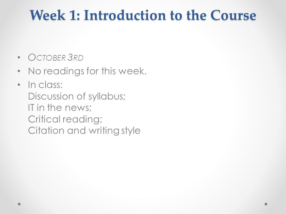 Week 1: Introduction to the Course O CTOBER 3 RD No readings for this week. In class: Discussion of syllabus; IT in the news; Critical reading; Citati
