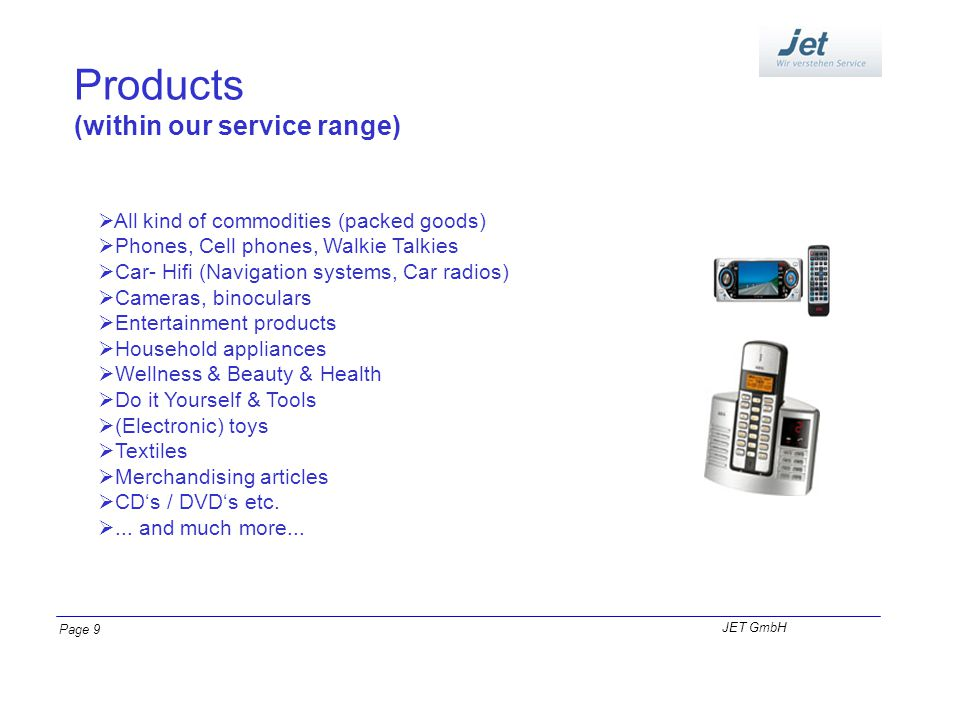 Products (within our service range) All kind of commodities (packed goods) Phones, Cell phones, Walkie Talkies Car- Hifi (Navigation systems, Car radi