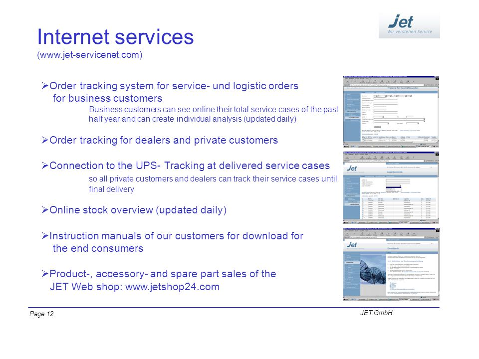Internet services (www.jet-servicenet.com) Order tracking system for service- und logistic orders for business customers Business customers can see online their total service cases of the past half year and can create individual analysis (updated daily) Order tracking for dealers and private customers Connection to the UPS- Tracking at delivered service cases so all private customers and dealers can track their service cases until final delivery Online stock overview (updated daily) Instruction manuals of our customers for download for the end consumers Product-, accessory- and spare part sales of the JET Web shop: www.jetshop24.com JET GmbH Page 12