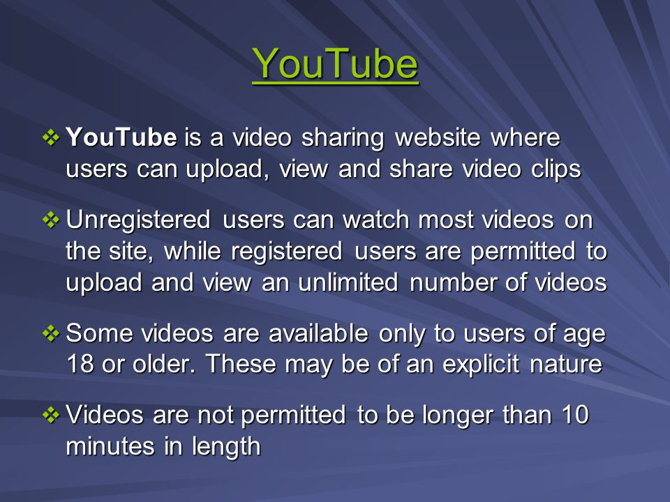 YouTube YouTube is a video sharing website where users can upload, view and share video clips YouTube is a video sharing website where users can upload, view and share video clips Unregistered users can watch most videos on the site, while registered users are permitted to upload and view an unlimited number of videos Unregistered users can watch most videos on the site, while registered users are permitted to upload and view an unlimited number of videos Some videos are available only to users of age 18 or older.