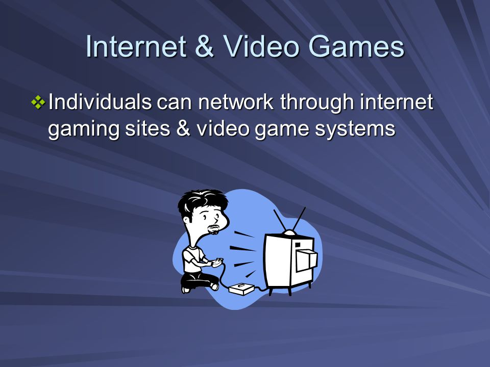 Internet & Video Games Individuals can network through internet gaming sites & video game systems Individuals can network through internet gaming sites & video game systems