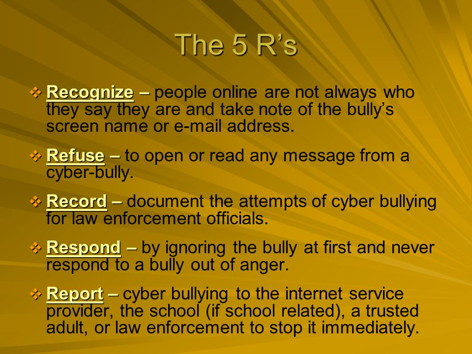 The 5 Rs Recognize – Recognize – people online are not always who they say they are and take note of the bullys screen name or e-mail address.