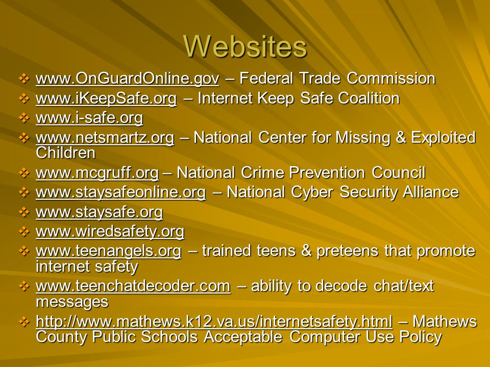 Websites www.OnGuardOnline.gov – Federal Trade Commission www.OnGuardOnline.gov – Federal Trade Commission www.iKeepSafe.org – Internet Keep Safe Coalition www.iKeepSafe.org – Internet Keep Safe Coalition www.i-safe.org www.i-safe.org www.netsmartz.org – National Center for Missing & Exploited Children www.netsmartz.org – National Center for Missing & Exploited Children www.mcgruff.org – National Crime Prevention Council www.mcgruff.org – National Crime Prevention Council www.staysafeonline.org – National Cyber Security Alliance www.staysafeonline.org – National Cyber Security Alliance www.staysafe.org www.staysafe.org www.wiredsafety.org www.wiredsafety.org www.teenangels.org – trained teens & preteens that promote internet safety www.teenangels.org – trained teens & preteens that promote internet safety www.teenchatdecoder.com – ability to decode chat/text messages www.teenchatdecoder.com – ability to decode chat/text messages http://www.mathews.k12.va.us/internetsafety.html – Mathews County Public Schools Acceptable Computer Use Policy http://www.mathews.k12.va.us/internetsafety.html – Mathews County Public Schools Acceptable Computer Use Policy