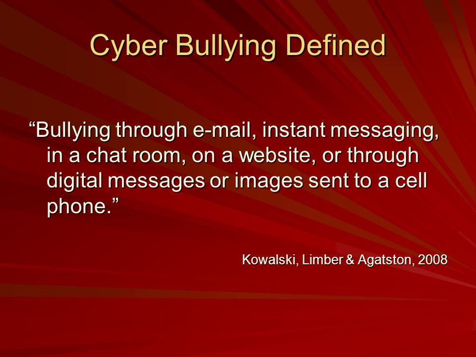 Cyber Bullying Defined Bullying through e-mail, instant messaging, in a chat room, on a website, or through digital messages or images sent to a cell phone.