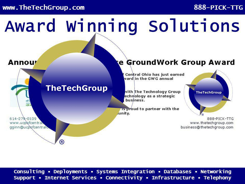 Consulting Deployments Systems Integration Databases Networking Support Internet Services Connectivity Infrastructure Telephony www.TheTechGroup.com888-PICK-TTG Award Winning Solutions