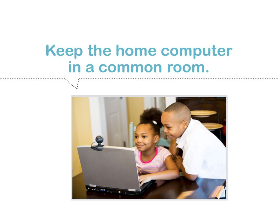 Keep the home computer in a common room.