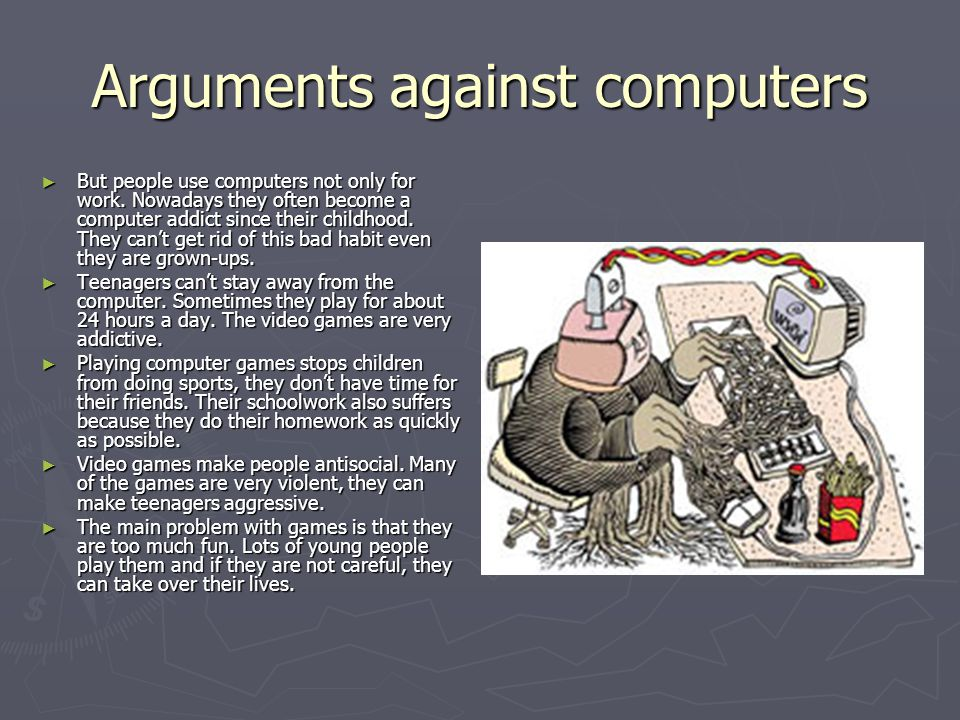 Arguments against computers But people use computers not only for work. Nowadays they often become a computer addict since their childhood. They cant