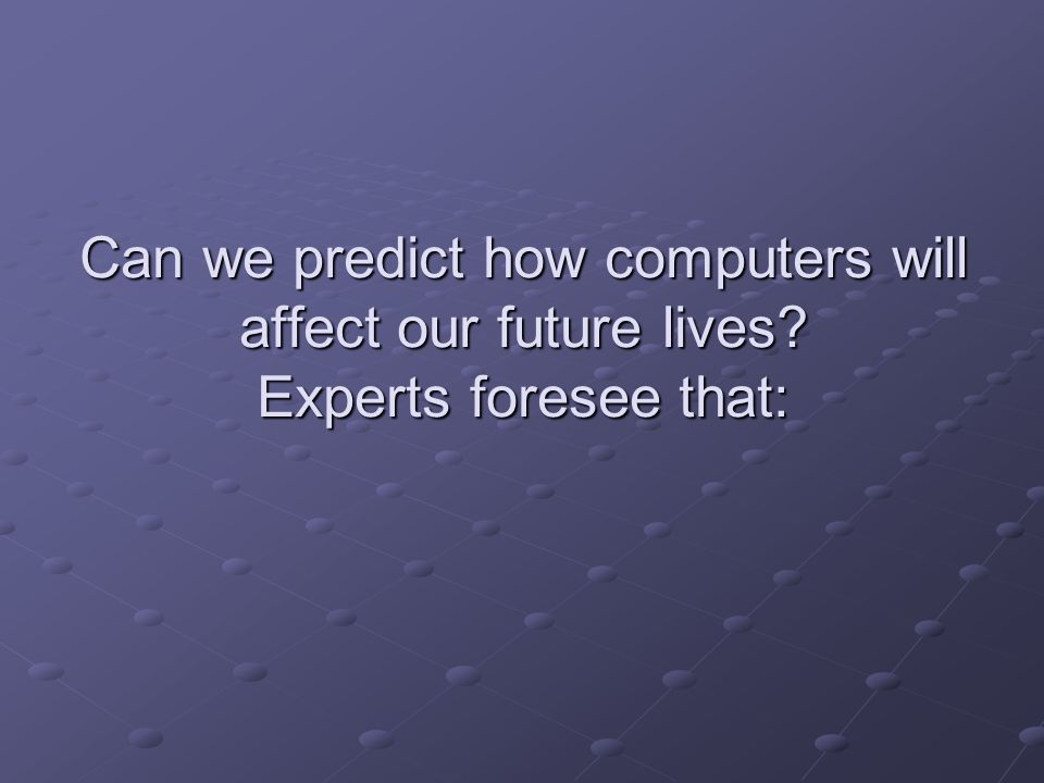 Can we predict how computers will affect our future lives? Experts foresee that: