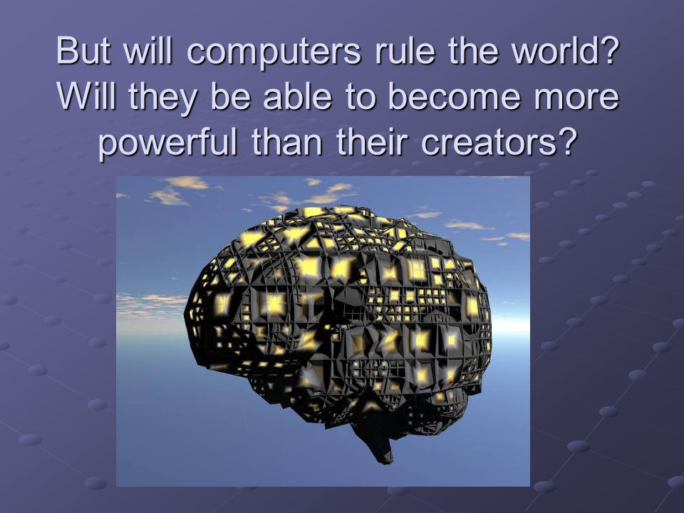But will computers rule the world? Will they be able to become more powerful than their creators?
