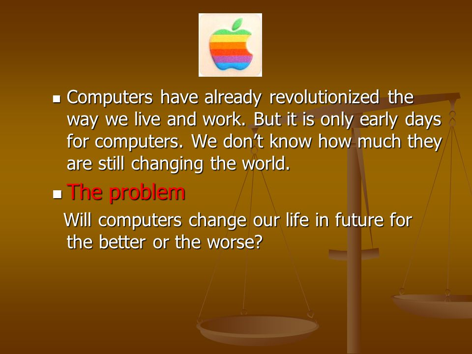 Computers have already revolutionized the way we live and work. But it is only early days for computers. We dont know how much they are still changing
