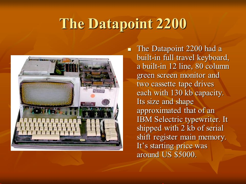 The Datapoint 2200 The Datapoint 2200 had a built-in full travel keyboard, a built-in 12 line, 80 column green screen monitor and two cassette tape dr