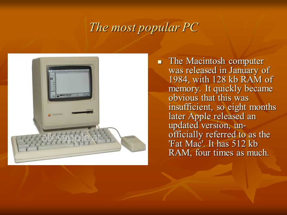 The most popular PC The Macintosh computer was released in January of 1984, with 128 kb RAM of memory. It quickly became obvious that this was insuffi