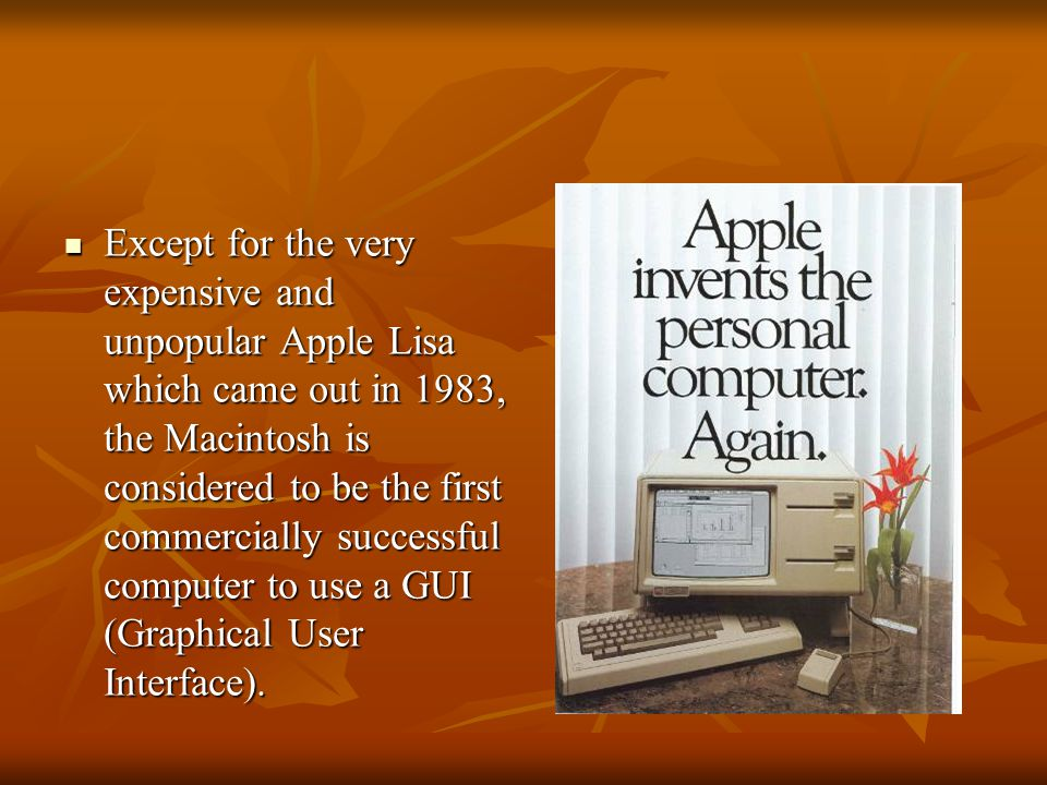 Except for the very expensive and unpopular Apple Lisa which came out in 1983, the Macintosh is considered to be the first commercially successful com