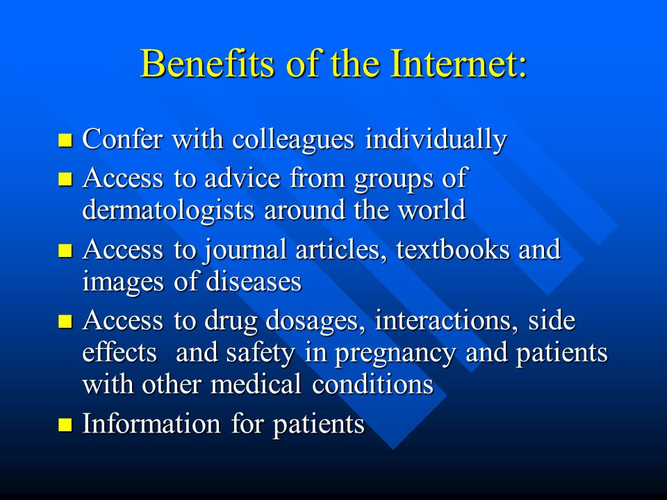 Benefits of the Internet: Confer with colleagues individually Confer with colleagues individually Access to advice from groups of dermatologists around the world Access to advice from groups of dermatologists around the world Access to journal articles, textbooks and images of diseases Access to journal articles, textbooks and images of diseases Access to drug dosages, interactions, side effects and safety in pregnancy and patients with other medical conditions Access to drug dosages, interactions, side effects and safety in pregnancy and patients with other medical conditions Information for patients Information for patients