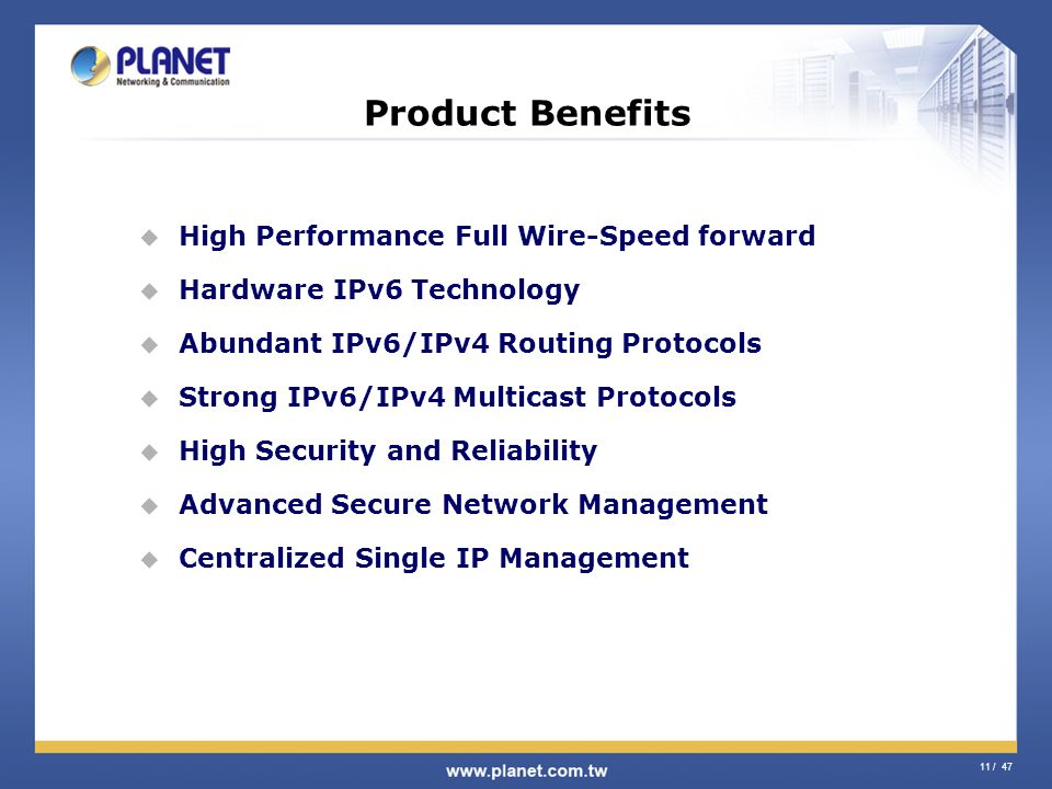 11 / 47 Product Benefits High Performance Full Wire-Speed forward Hardware IPv6 Technology Abundant IPv6/IPv4 Routing Protocols Strong IPv6/IPv4 Multi