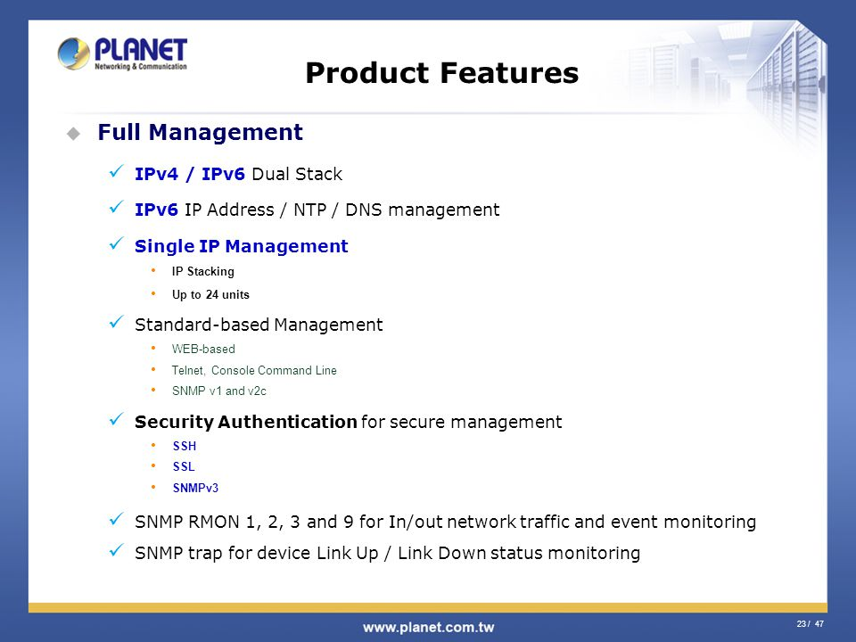 23 / 47 Product Features Full Management IPv4 / IPv6 Dual Stack IPv6 IP Address / NTP / DNS management Single IP Management IP Stacking Up to 24 units