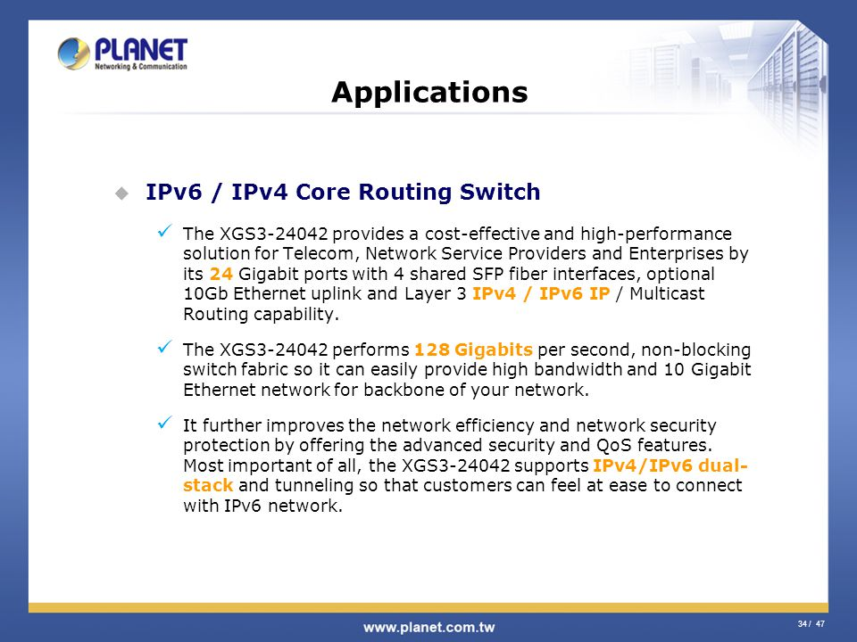 34 / 47 Applications IPv6 / IPv4 Core Routing Switch The XGS3-24042 provides a cost-effective and high-performance solution for Telecom, Network Servi