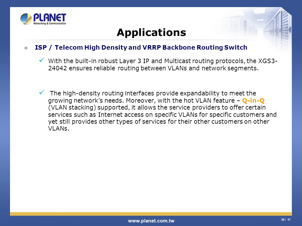 36 / 47 Applications ISP / Telecom High Density and VRRP Backbone Routing Switch With the built-in robust Layer 3 IP and Multicast routing protocols,