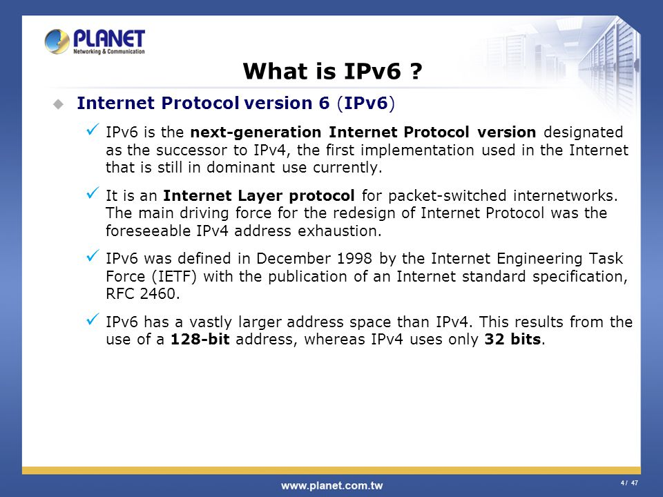 4 / 47 What is IPv6 ? Internet Protocol version 6 (IPv6) IPv6 is the next-generation Internet Protocol version designated as the successor to IPv4, th