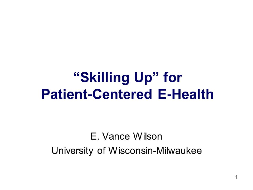 1 Skilling Up for Patient-Centered E-Health E. Vance Wilson University of Wisconsin-Milwaukee