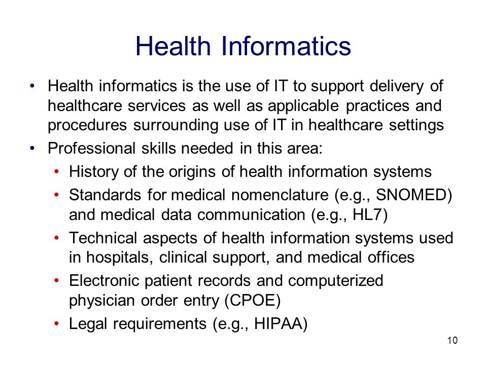 10 Health Informatics Health informatics is the use of IT to support delivery of healthcare services as well as applicable practices and procedures surrounding use of IT in healthcare settings Professional skills needed in this area: History of the origins of health information systems Standards for medical nomenclature (e.g., SNOMED) and medical data communication (e.g., HL7) Technical aspects of health information systems used in hospitals, clinical support, and medical offices Electronic patient records and computerized physician order entry (CPOE) Legal requirements (e.g., HIPAA)