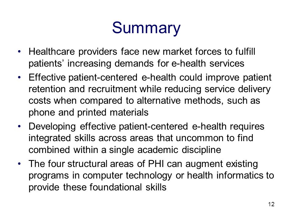 12 Summary Healthcare providers face new market forces to fulfill patients increasing demands for e-health services Effective patient-centered e-health could improve patient retention and recruitment while reducing service delivery costs when compared to alternative methods, such as phone and printed materials Developing effective patient-centered e-health requires integrated skills across areas that uncommon to find combined within a single academic discipline The four structural areas of PHI can augment existing programs in computer technology or health informatics to provide these foundational skills