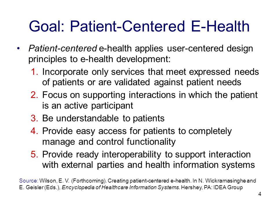 4 Goal: Patient-Centered E-Health Patient-centered e-health applies user-centered design principles to e-health development: 1.Incorporate only services that meet expressed needs of patients or are validated against patient needs 2.Focus on supporting interactions in which the patient is an active participant 3.Be understandable to patients 4.Provide easy access for patients to completely manage and control functionality 5.Provide ready interoperability to support interaction with external parties and health information systems Source: Wilson, E.