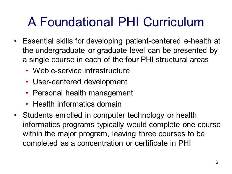 6 A Foundational PHI Curriculum Essential skills for developing patient-centered e-health at the undergraduate or graduate level can be presented by a single course in each of the four PHI structural areas Web e-service infrastructure User-centered development Personal health management Health informatics domain Students enrolled in computer technology or health informatics programs typically would complete one course within the major program, leaving three courses to be completed as a concentration or certificate in PHI