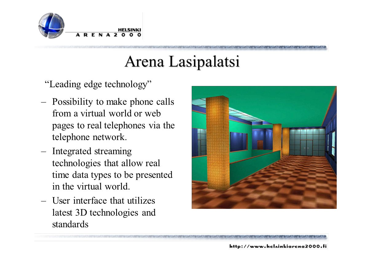 Arena Lasipalatsi –Possibility to make phone calls from a virtual world or web pages to real telephones via the telephone network. –Integrated streami