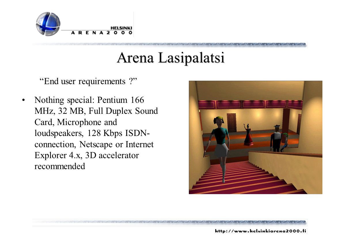 Arena Lasipalatsi End user requirements ? Nothing special: Pentium 166 MHz, 32 MB, Full Duplex Sound Card, Microphone and loudspeakers, 128 Kbps ISDN-