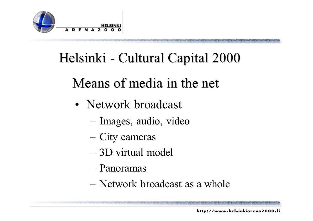 Network broadcast –Images, audio, video –City cameras –3D virtual model –Panoramas –Network broadcast as a whole Helsinki - Cultural Capital 2000 Means of media in the net