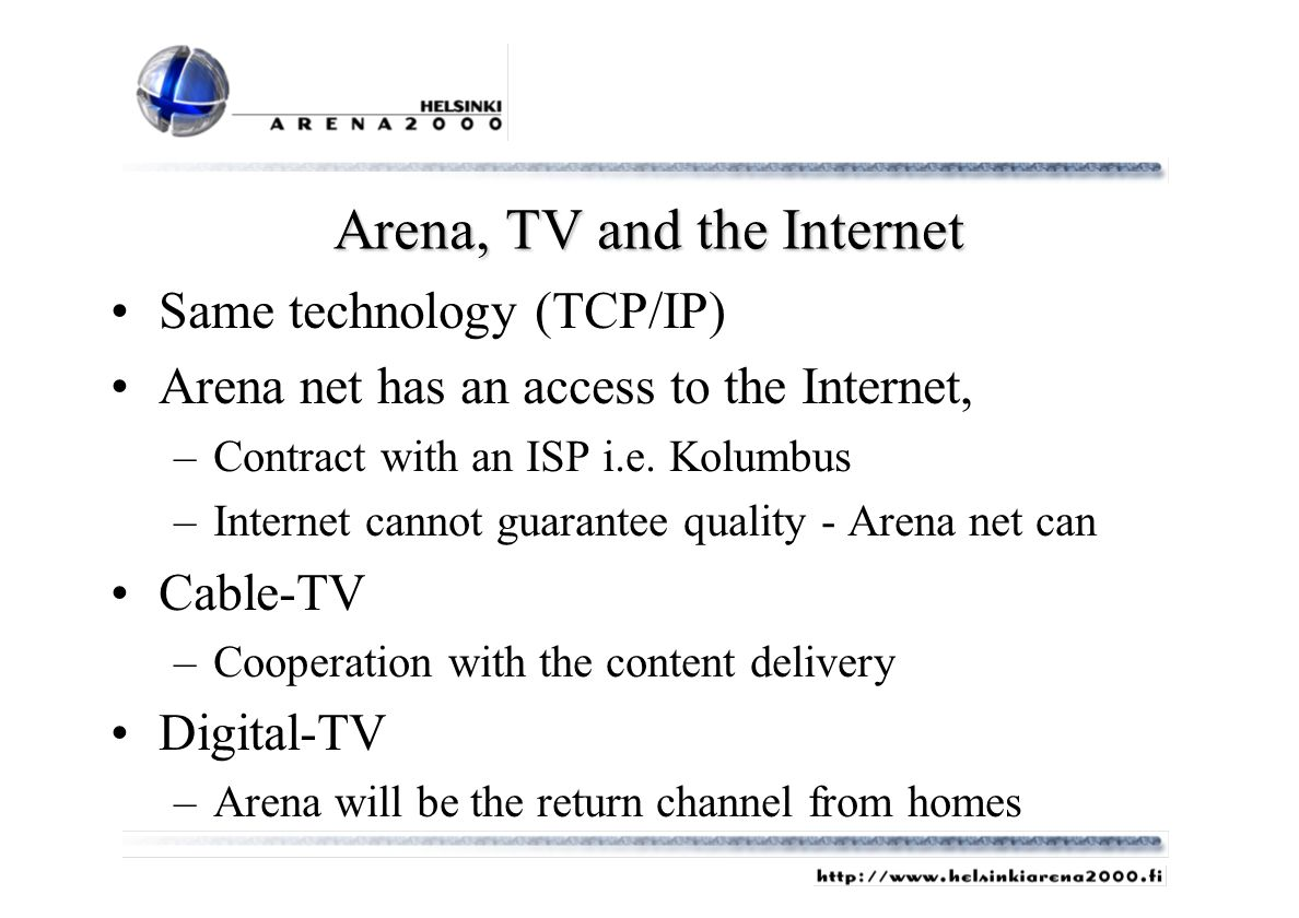 Arena, TV and the Internet Same technology (TCP/IP) Arena net has an access to the Internet, –Contract with an ISP i.e. Kolumbus –Internet cannot guar