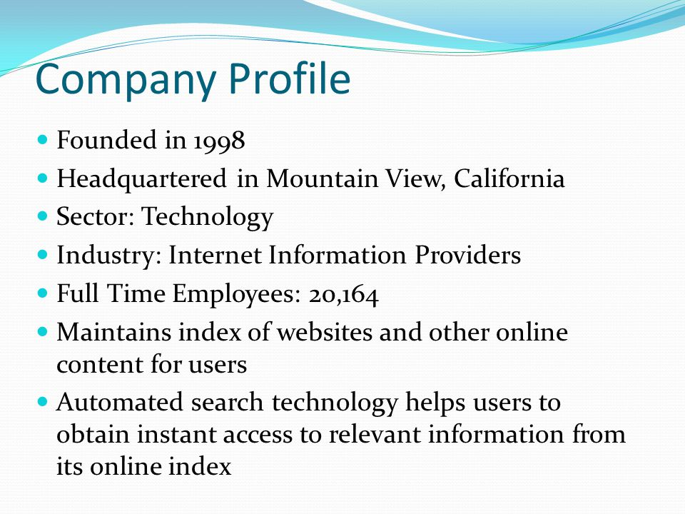 Company Profile Founded in 1998 Headquartered in Mountain View, California Sector: Technology Industry: Internet Information Providers Full Time Emplo