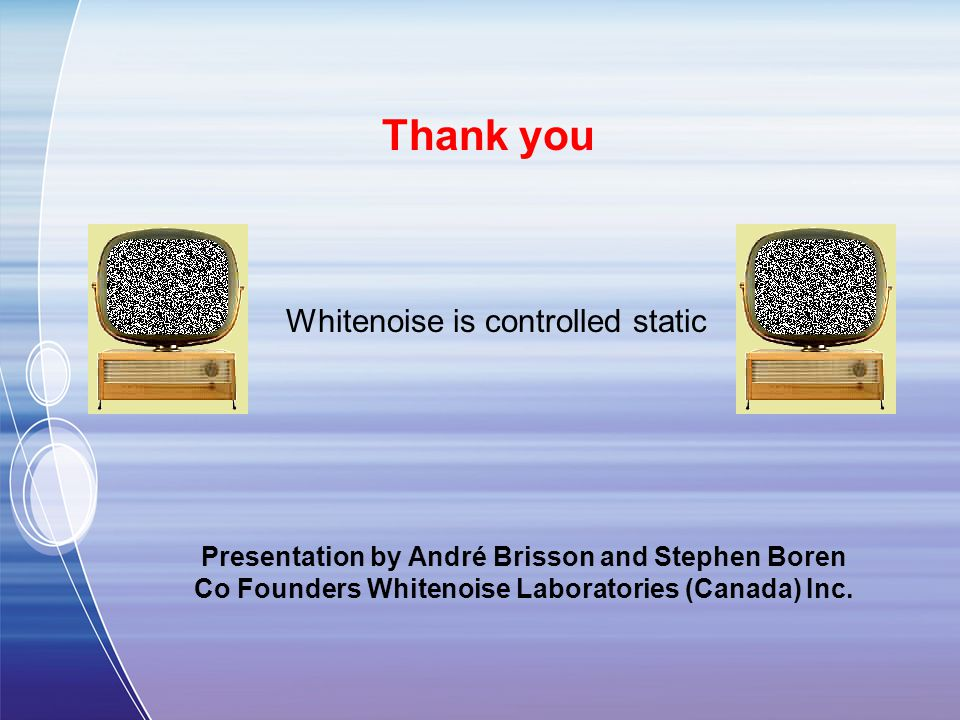 Presentation by André Brisson and Stephen Boren Co Founders Whitenoise Laboratories (Canada) Inc.