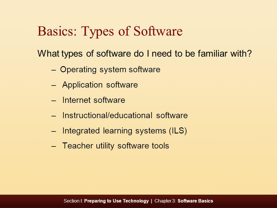 Section I: Preparing to Use Technology | Chapter 3: Software Basics Basics: Types of Software What types of software do I need to be familiar with? –O