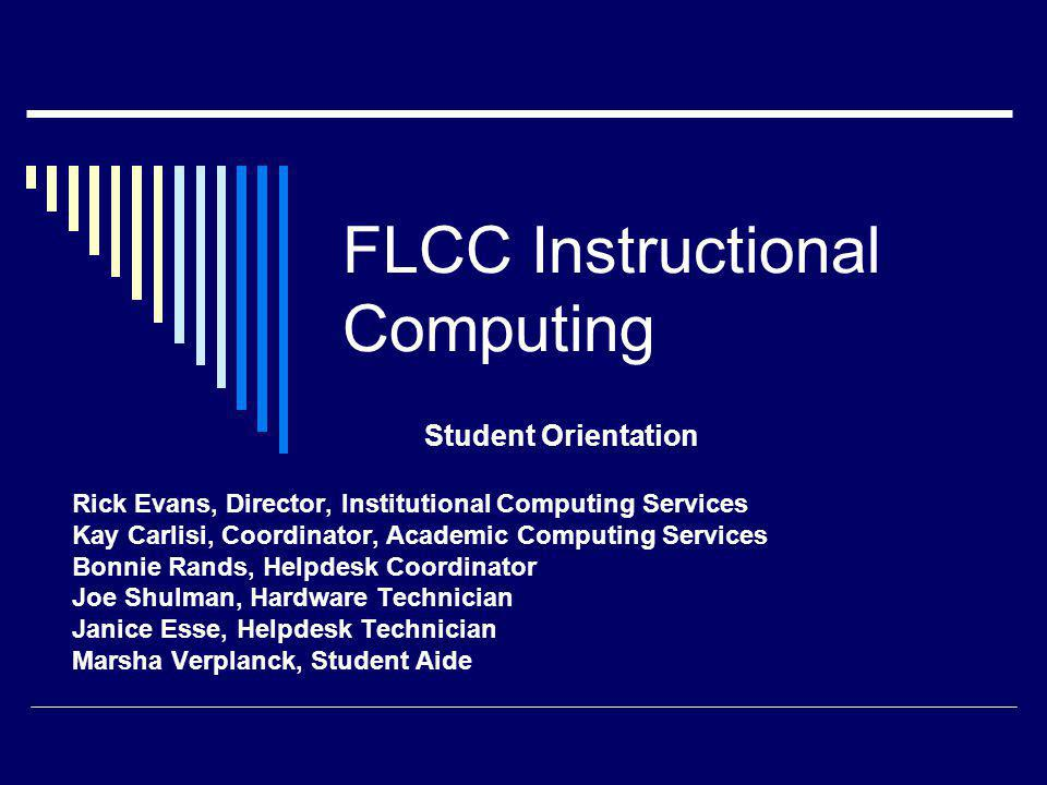 FLCC Instructional Computing Student Orientation Rick Evans, Director, Institutional Computing Services Kay Carlisi, Coordinator, Academic Computing Services Bonnie Rands, Helpdesk Coordinator Joe Shulman, Hardware Technician Janice Esse, Helpdesk Technician Marsha Verplanck, Student Aide