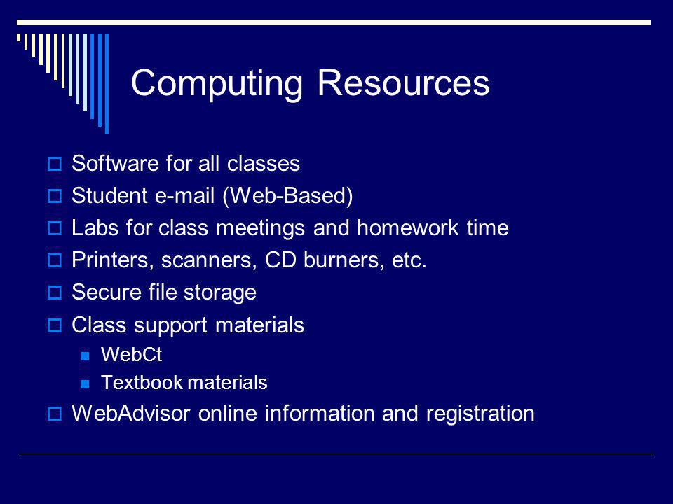 Computing Resources Software for all classes Student e-mail (Web-Based) Labs for class meetings and homework time Printers, scanners, CD burners, etc.
